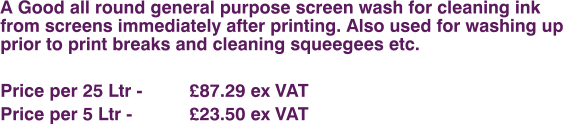 A Good all round general purpose screen wash for cleaning ink from screens immediately after printing. Also used for washing up prior to print breaks and cleaning squeegees etc.  Price per 25 Ltr - 		£87.29 ex VAT Price per 5 Ltr - 		£23.50 ex VAT