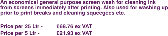 An economical general purpose screen wash for cleaning ink from screens immediately after printing. Also used for washing up prior to print breaks and cleaning squeegees etc.  Price per 25 Ltr - 		£68.76 ex VAT Price per 5 Ltr - 		£21.93 ex VAT